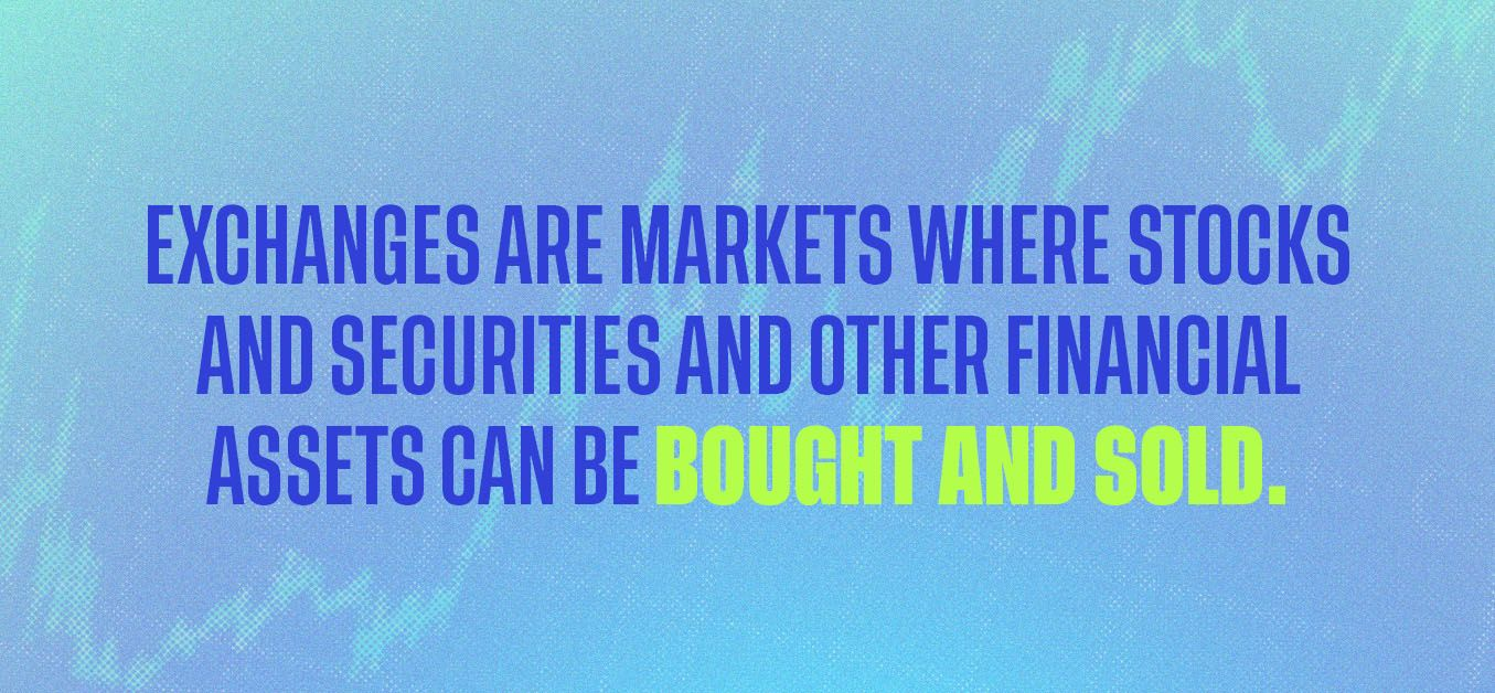 Exchanges are markets where stocks and securities and other financial assets can be bought and sold