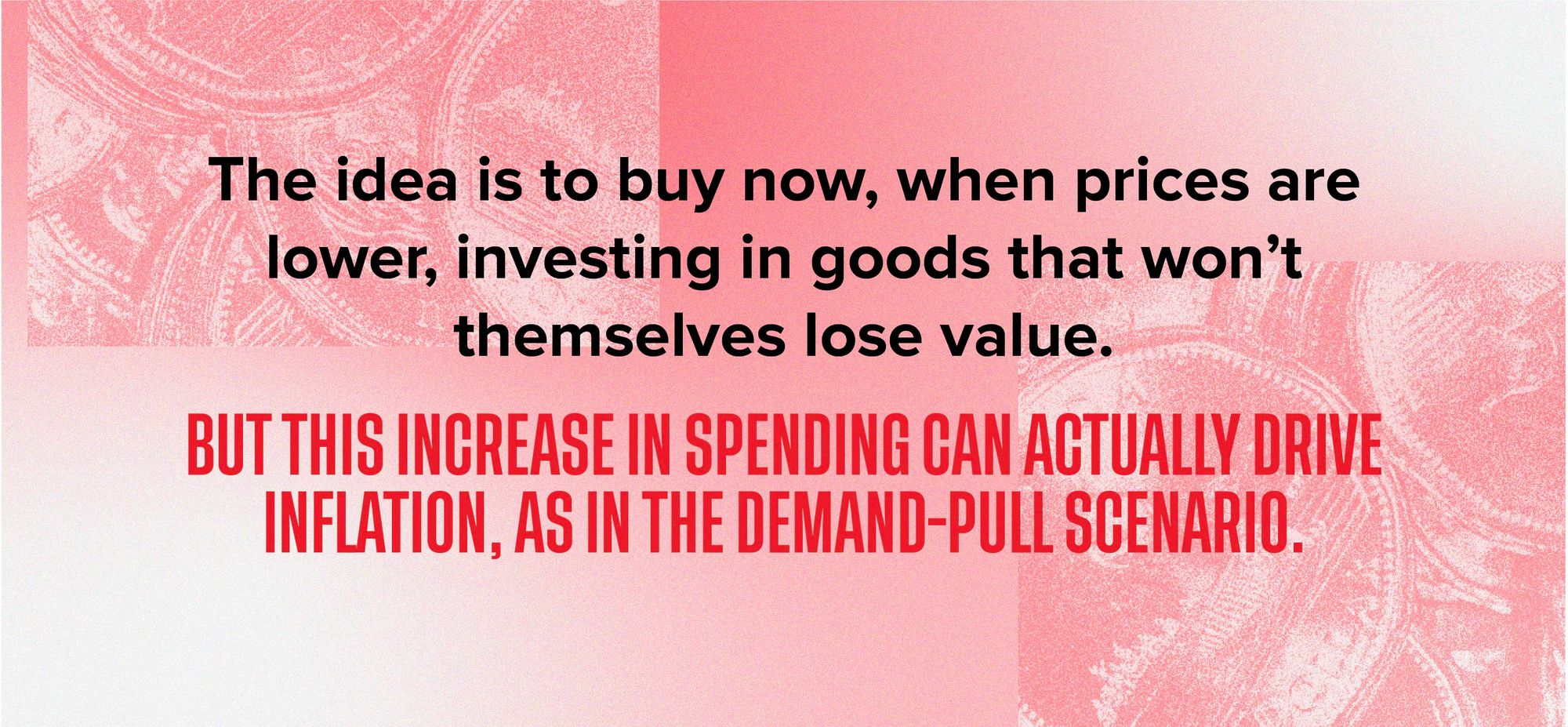 Graphic with text: The idea is to buy now, when prices are lower, investing in goods that won't themselves lose value. But this increase in spending can actually drive inflation, as in the demand-pull scenario.