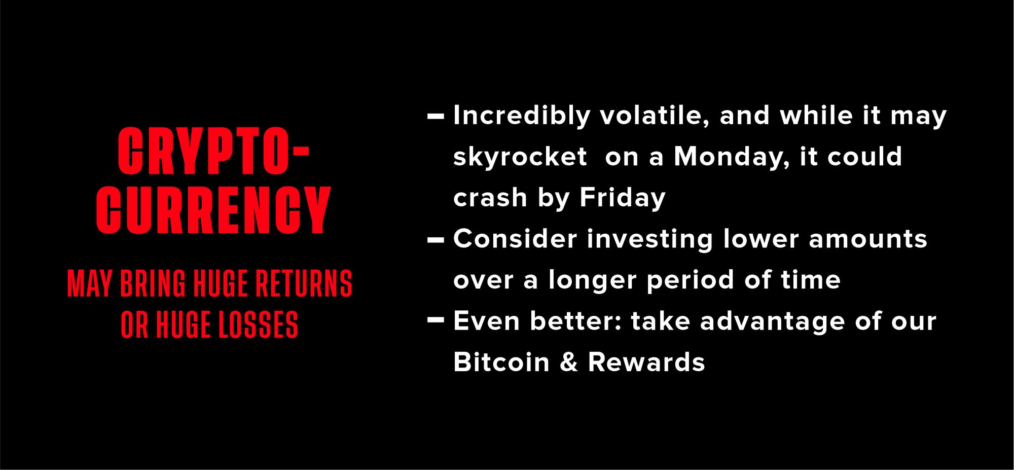 Graphic explaining cryptocurrency. Text says: Cryptocurrency may bring huge returns or huge losses. Crypto is: 1. incredibly volatile 2. Consider investing lower amounts over a longer period of time. Even better: take advantage of our Bitcoin & Rewards.