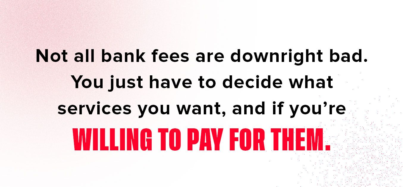 Graphic with text: Not all bank fees are downright bad. You just have to decide what services you want, and if you're willing to pay for them.