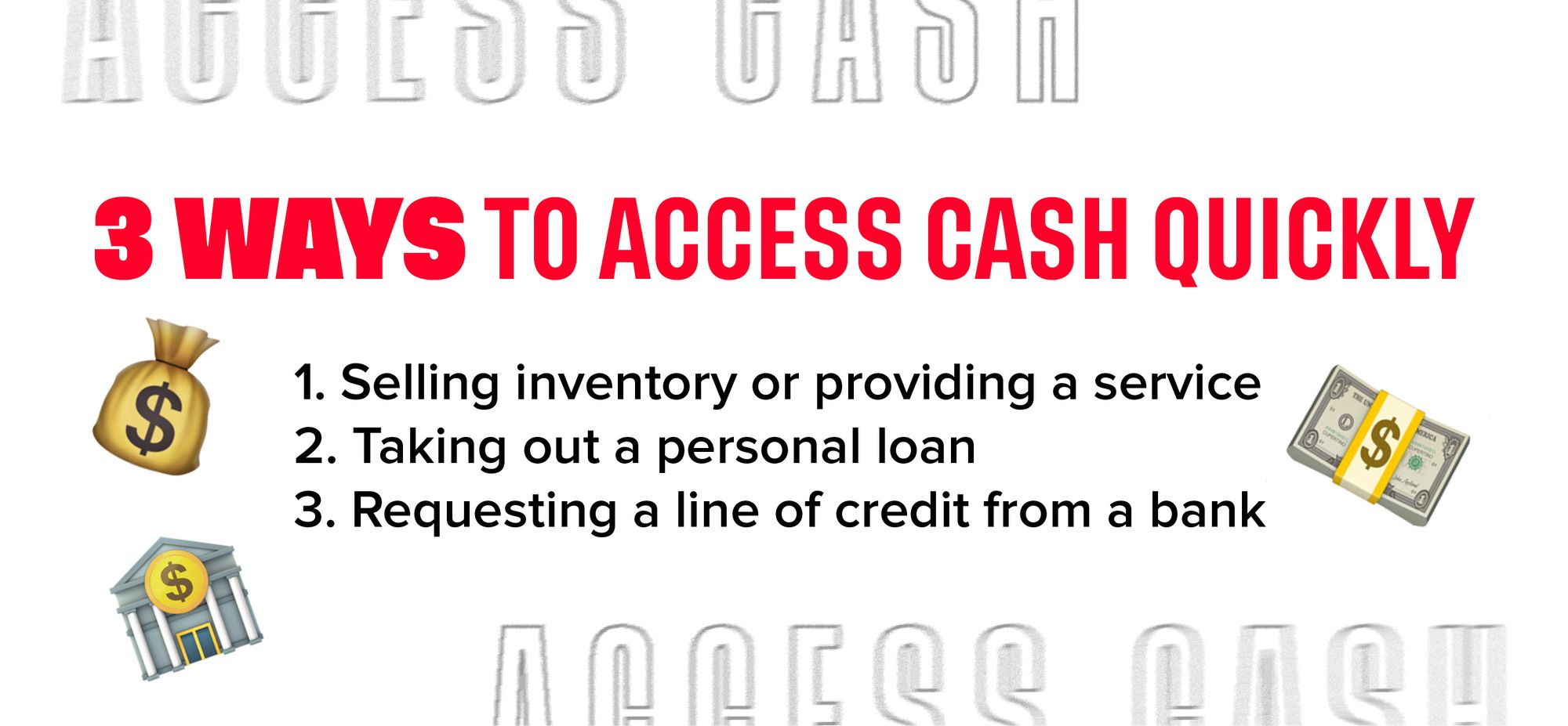 3 ways to access cash quickly: 1. Selling inventory or providing a service. 2. Taking out a personal loan. 3. Requesting a line of credit from a bank