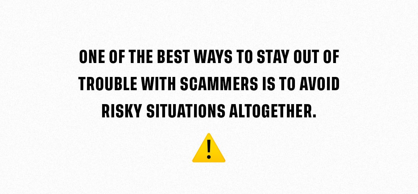 One Of The Best Ways To Stay Out Of Trouble With Scammers Is To Avoid Risky Situations Altogether