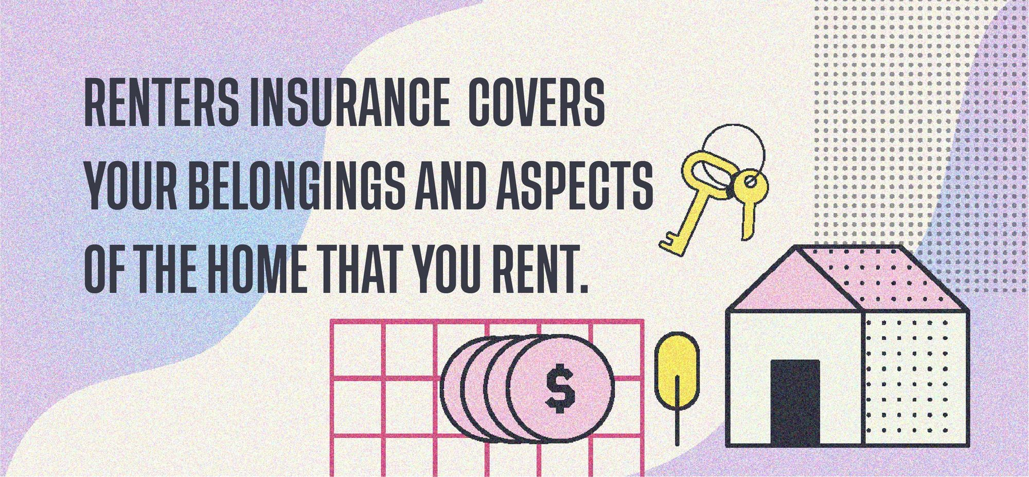 Renters insurance covers your belongings and aspects of the home that you rent.