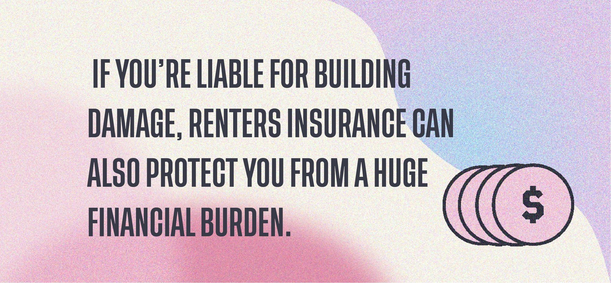 if you're liable for building damage, renters insurance can also protect you from a huge financial burden.