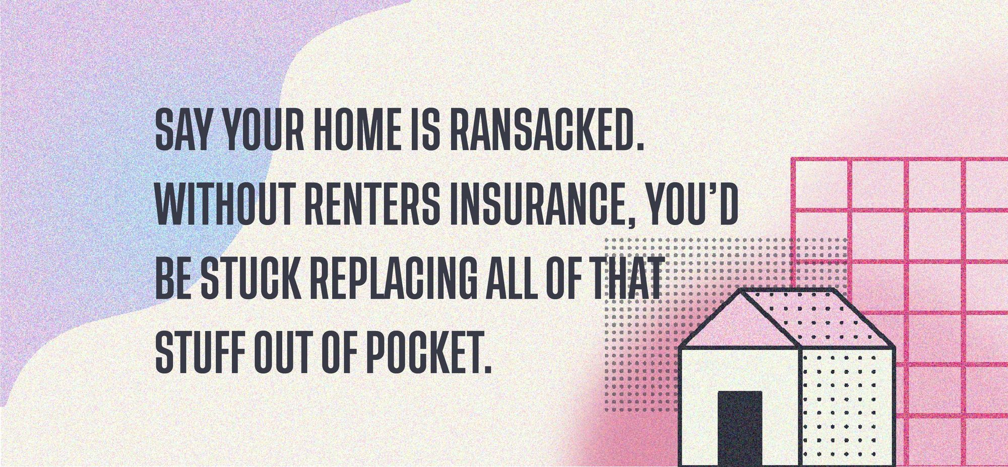 Say your home is ransacked. Without renters insurance, you'd be stuck replacing all of that stuff out of pocket.