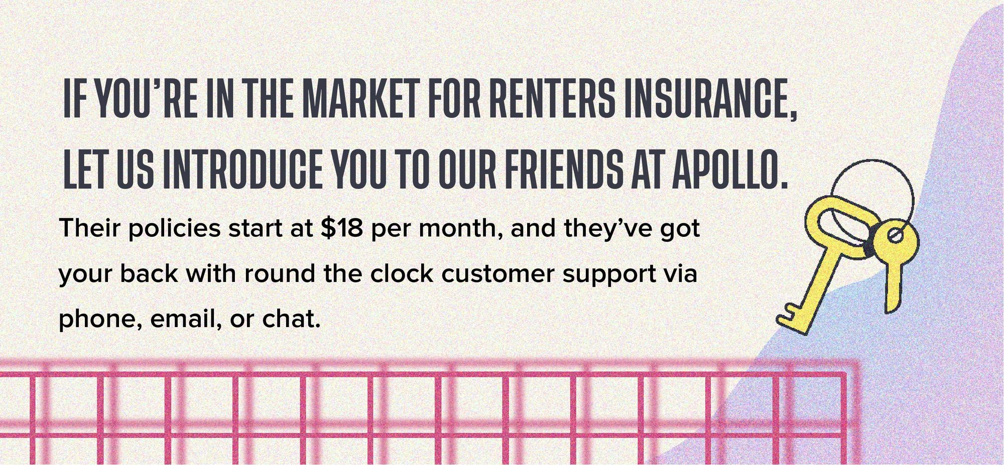 If you're in the market for renters insurance, let us introduce you to our friends at Apollo. Their policies start at $18 per month, and they've got your back with round the clock customer support via phone, email, or chat.