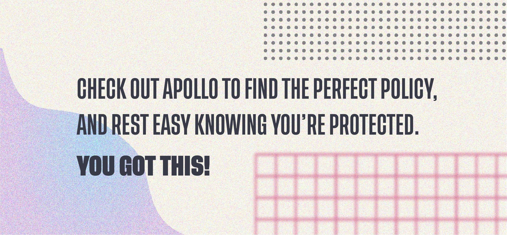 Check out Apollo to find the perfect policy, and rest easy knowing you're protected. You got this!