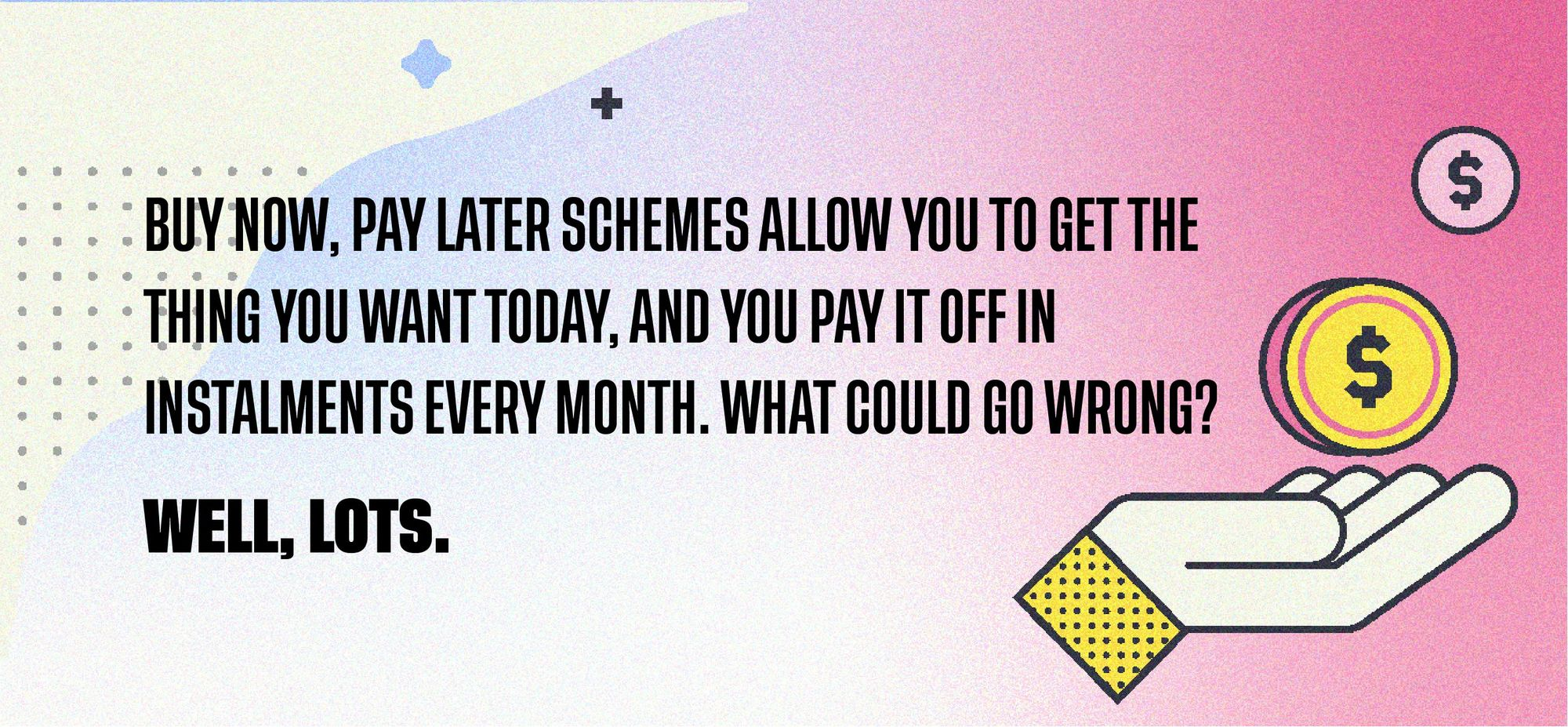 Buy now, pay later schemes allow you to get the thing you want today, and you pay it off in instalments every month. What could go wrong? Well, lots.