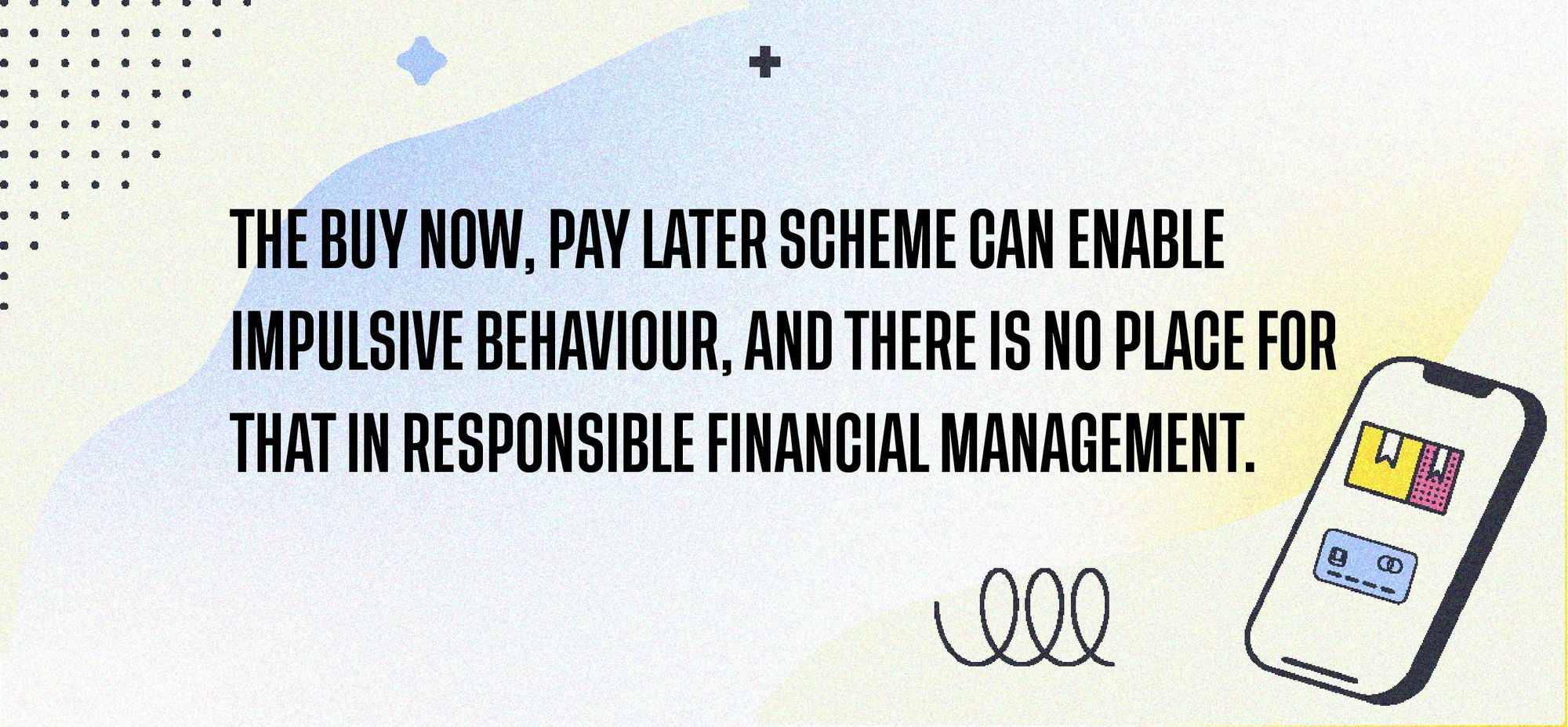 The buy now, pay later scheme can enable impulsive behaviour, and there is no place for that in responsible financial management.