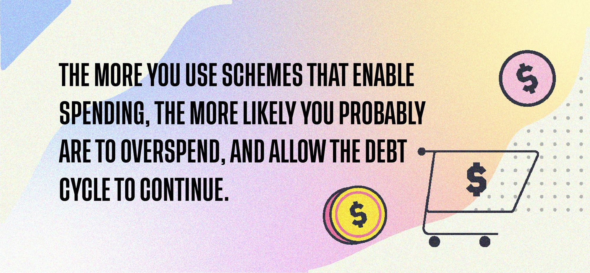 The more you use schemes that enable spending, the more likely you probably are to overspend, and allow the debt cycle to continue.