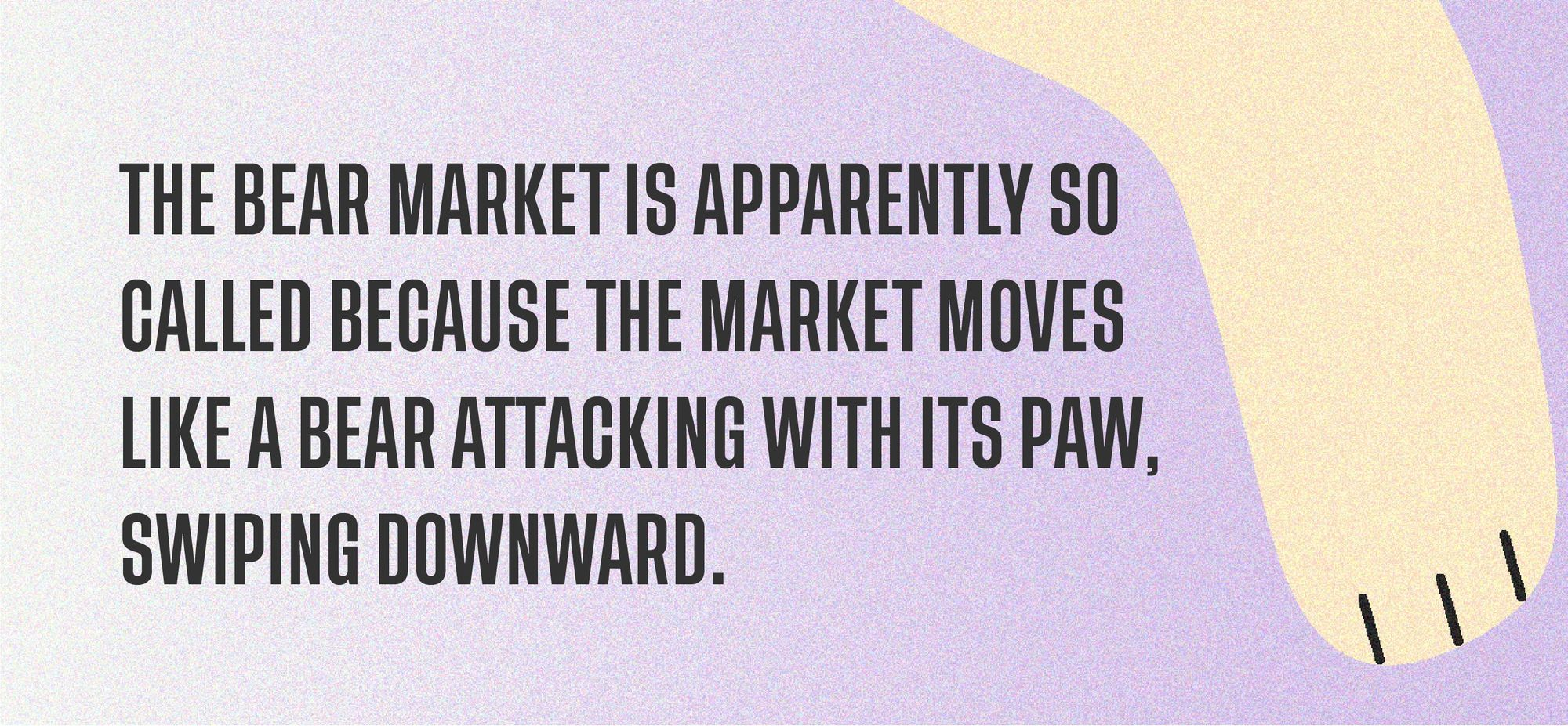 The bear market is apparently so called because the market moves like a bear attacking with its paw, swiping downward