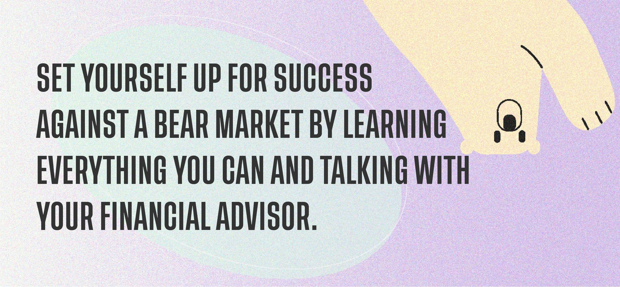 Set yourself up for success against a bear market by learning everything you can and talking with your financial advisor