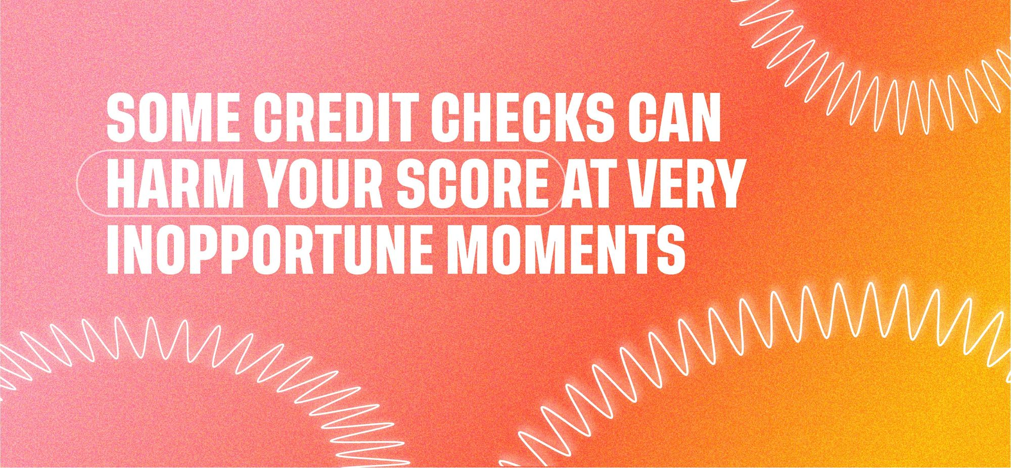 Some credit checks can harm your score at very inopportune moments