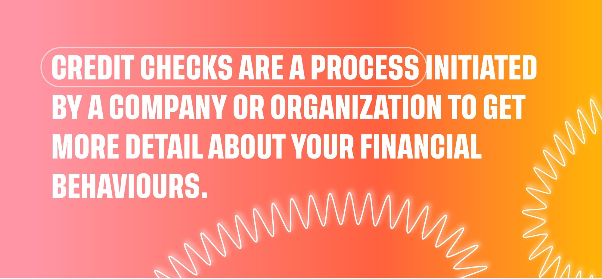 Credit checks are a process initiated by a company or organization to get more detail about your financial behaviours