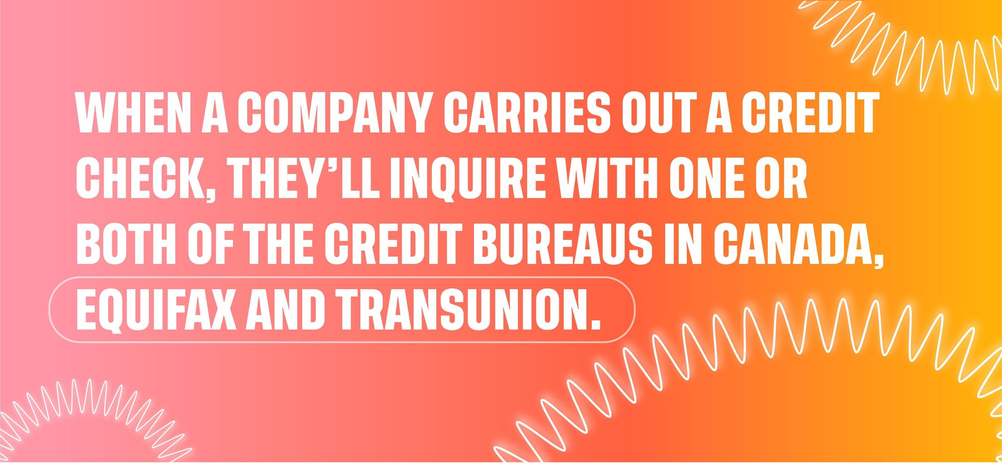 When a company carries out a credit check, they'll inquire with one or both of the credit bureaus in Canada, Equifax and Transunion