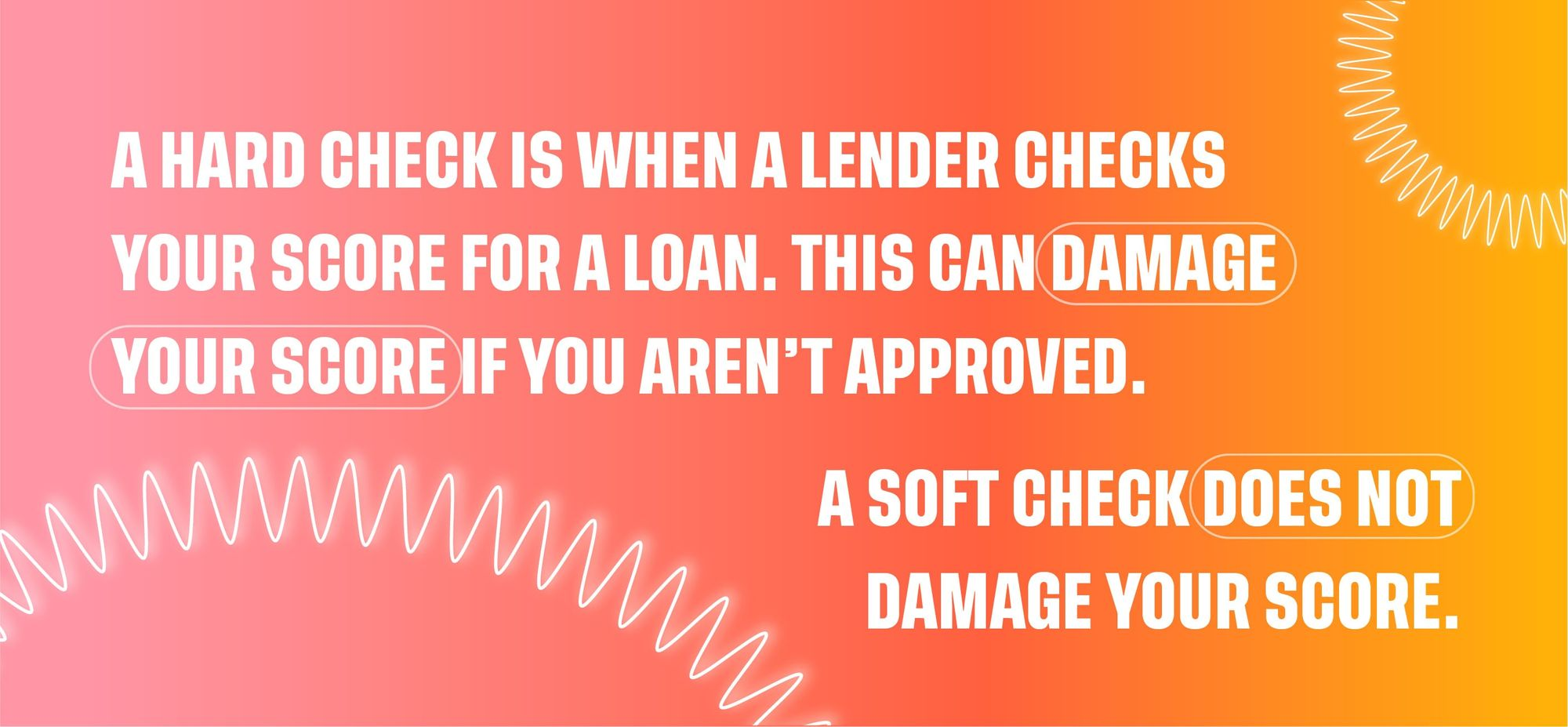 A hard check is when a lender checks your score for a loan. This can damage your score if you aren't approved. A soft check does not damage your score.