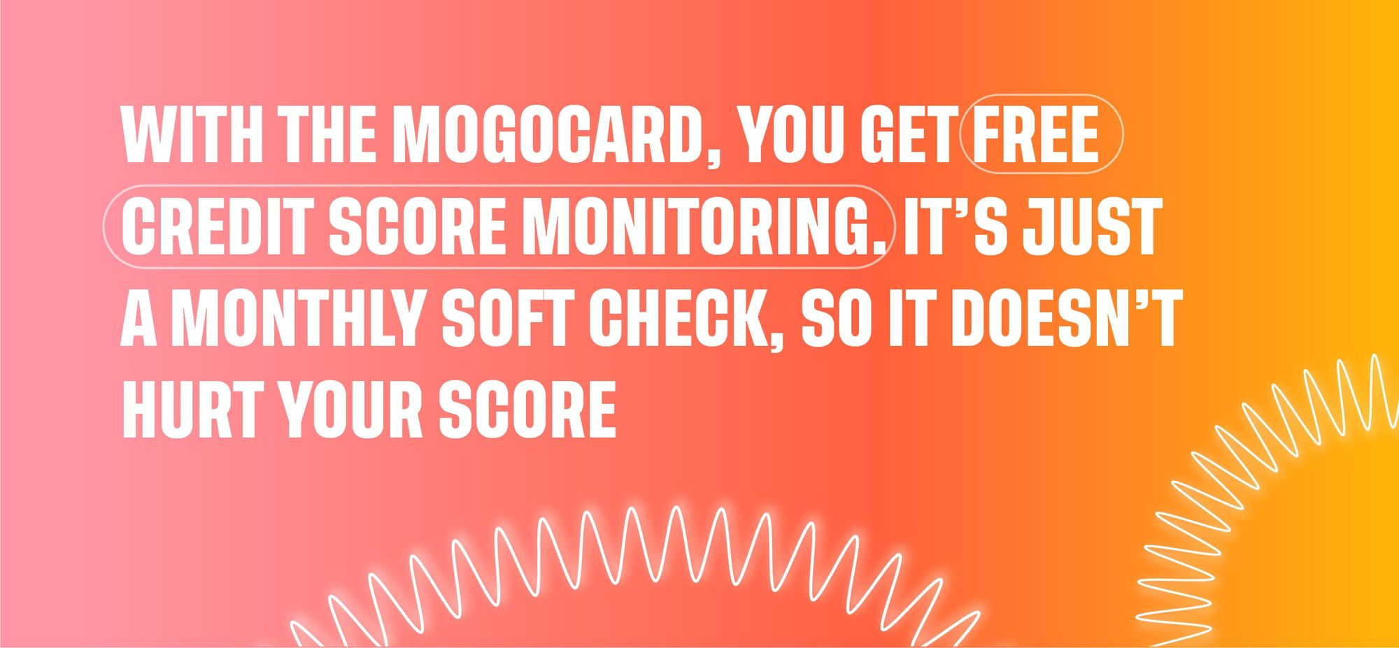 With the MogoCard, you get freed credit score monitoring. It's just a monthly soft check, so it doesn't hurt your score.