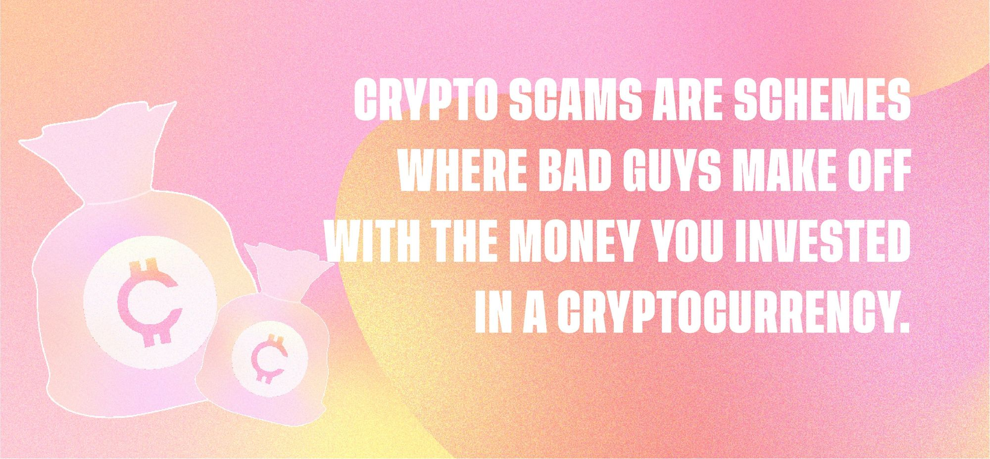 Crypto scams are schemes where bad guys make off with the money you invested in cryptocurrency