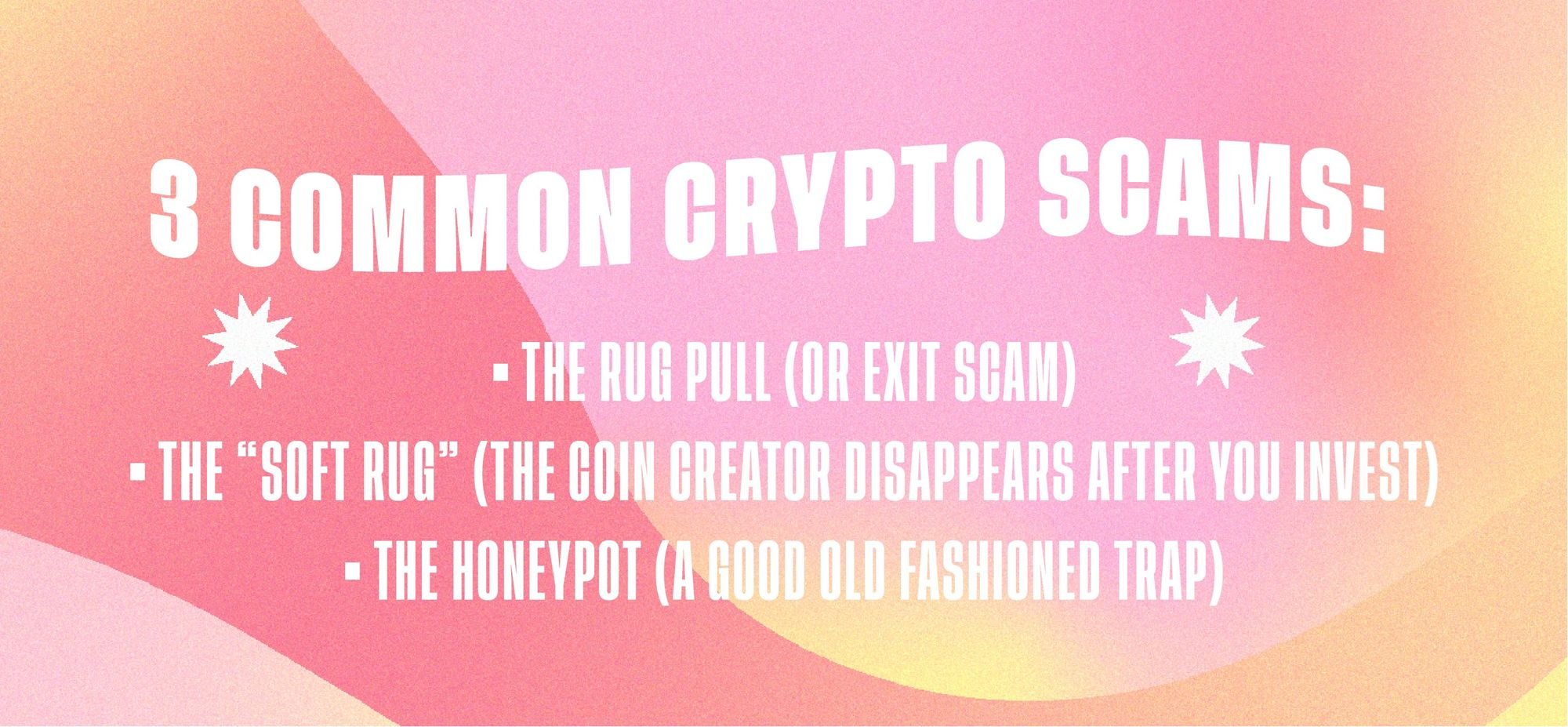 """3 common crypto scams: The Rug Pull (or Exit Scam); The """"Soft Rug"""" (The Coin Creator Disappears After You Invest); The Honeypot (A Good Old Fashioned Trap)"""