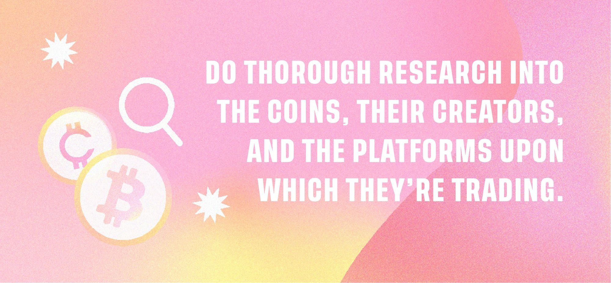 Do thorough research into the coins, their creators and the platforms upon which they're trading