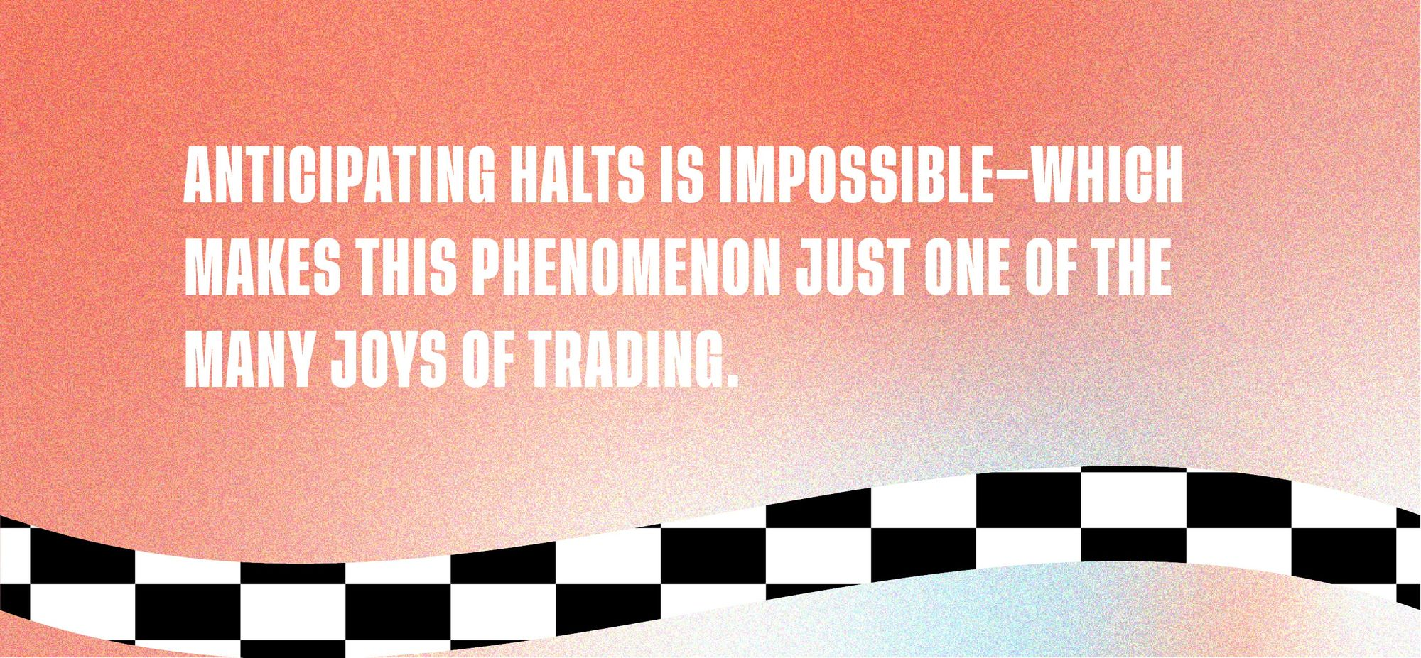Anticipating halts is impossible - which makes this phenomenon just one of the many joys of trading.