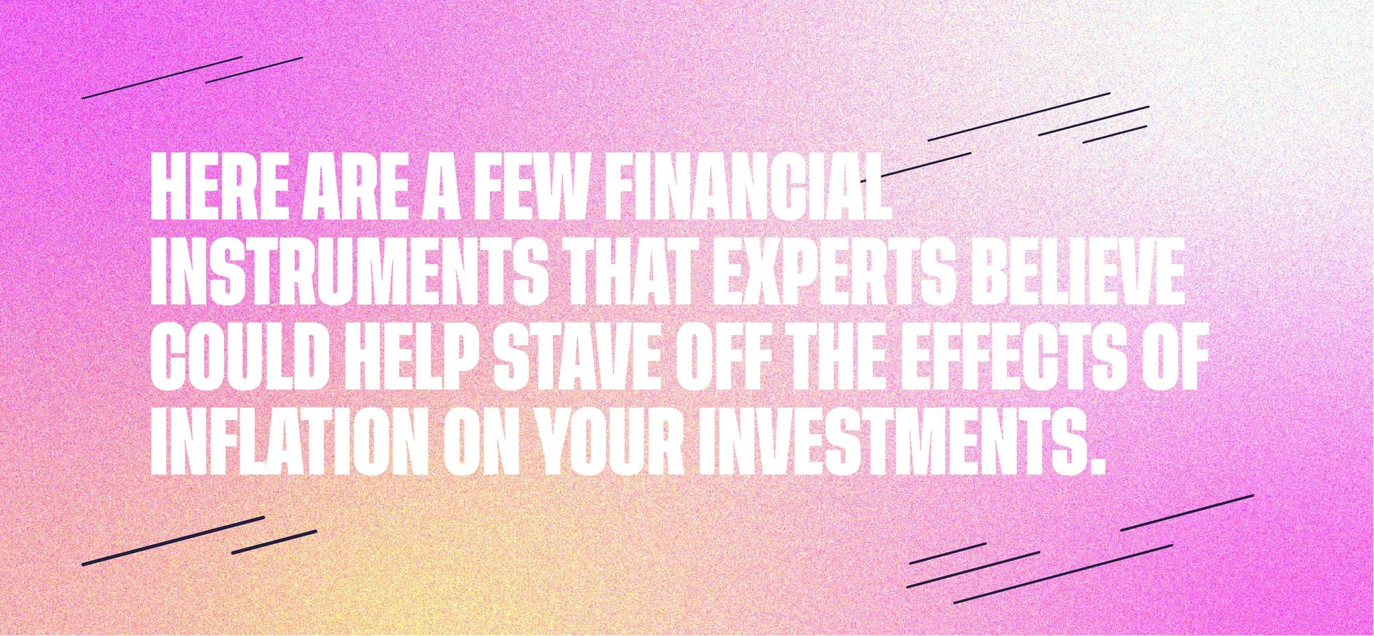 Here are a few financial instruments that experts believe could help stave off the effects of inflation on your investments