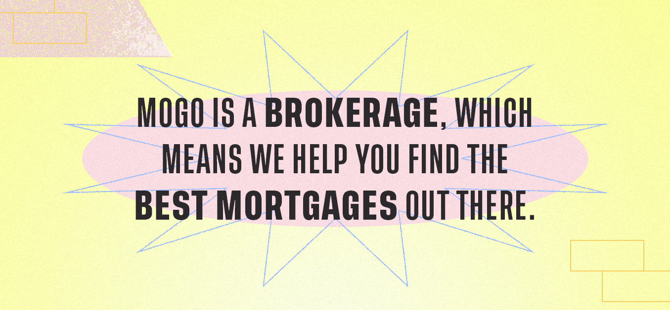 Mogo is a brokerage, which means we help you find the best mortgages out there.