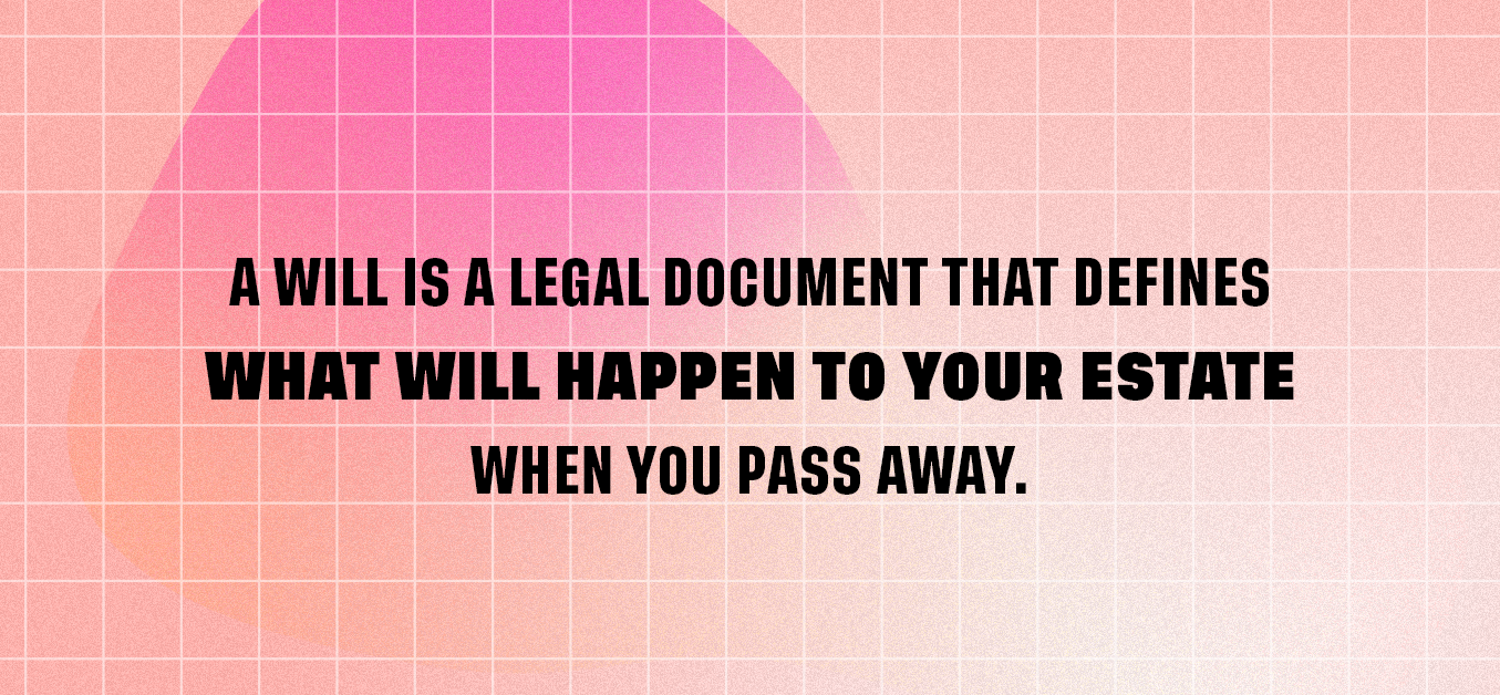 A will is a legal document that defines what will happen to your estate when you pass away.