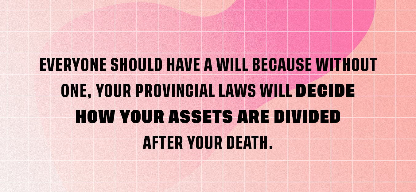 Everyone needs a will because without one, your provincial laws will decide how your assets are divided after your death.