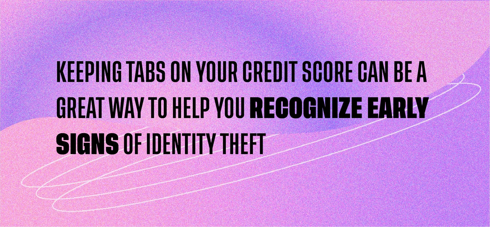 keeping tabs on your credit score can be a great way to help you recognize early signs of identity theft