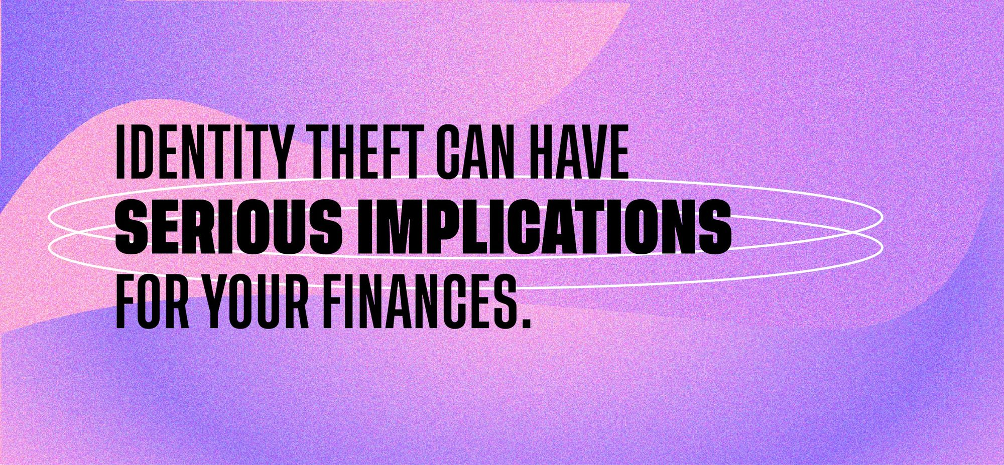 Identity theft can have serious implications for your finances.
