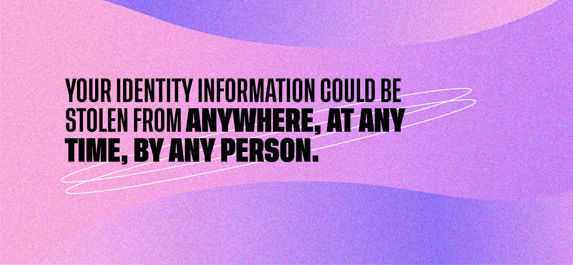 Your identity information could be stolen from anywhere, at any time, by any person.