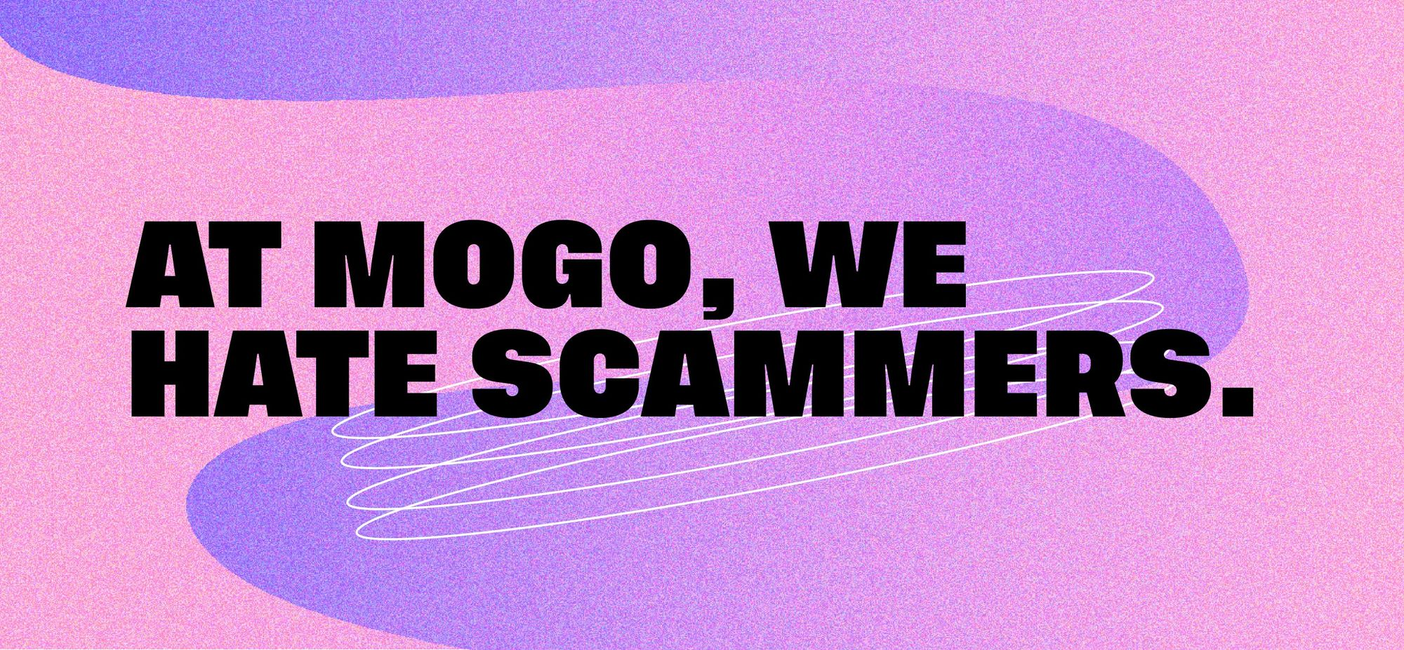 At Mogo, we hate scammers.