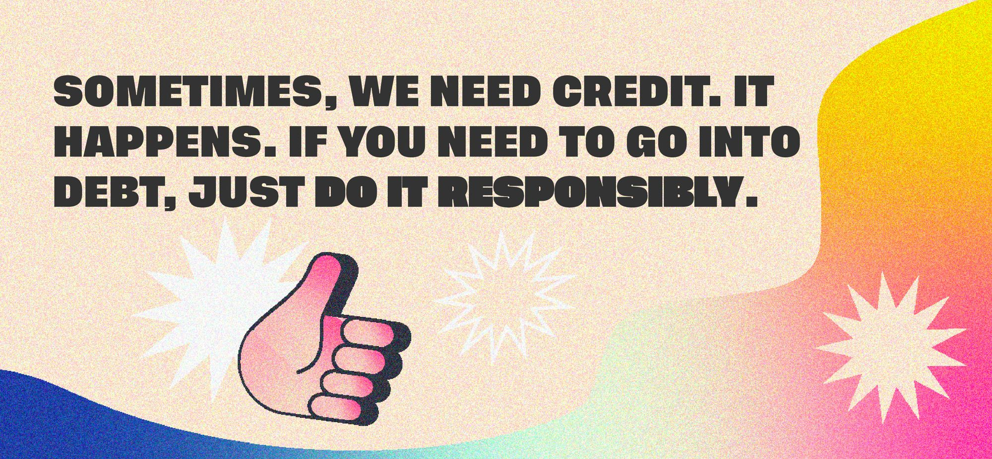 Sometimes, we need credit. It happens. If you need to go into debt, just do it responsibly.