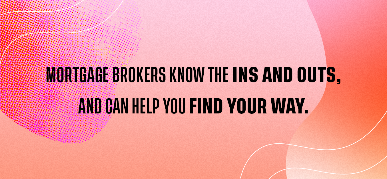 Mortgage brokers know the ins and outs, and can help you find your way.