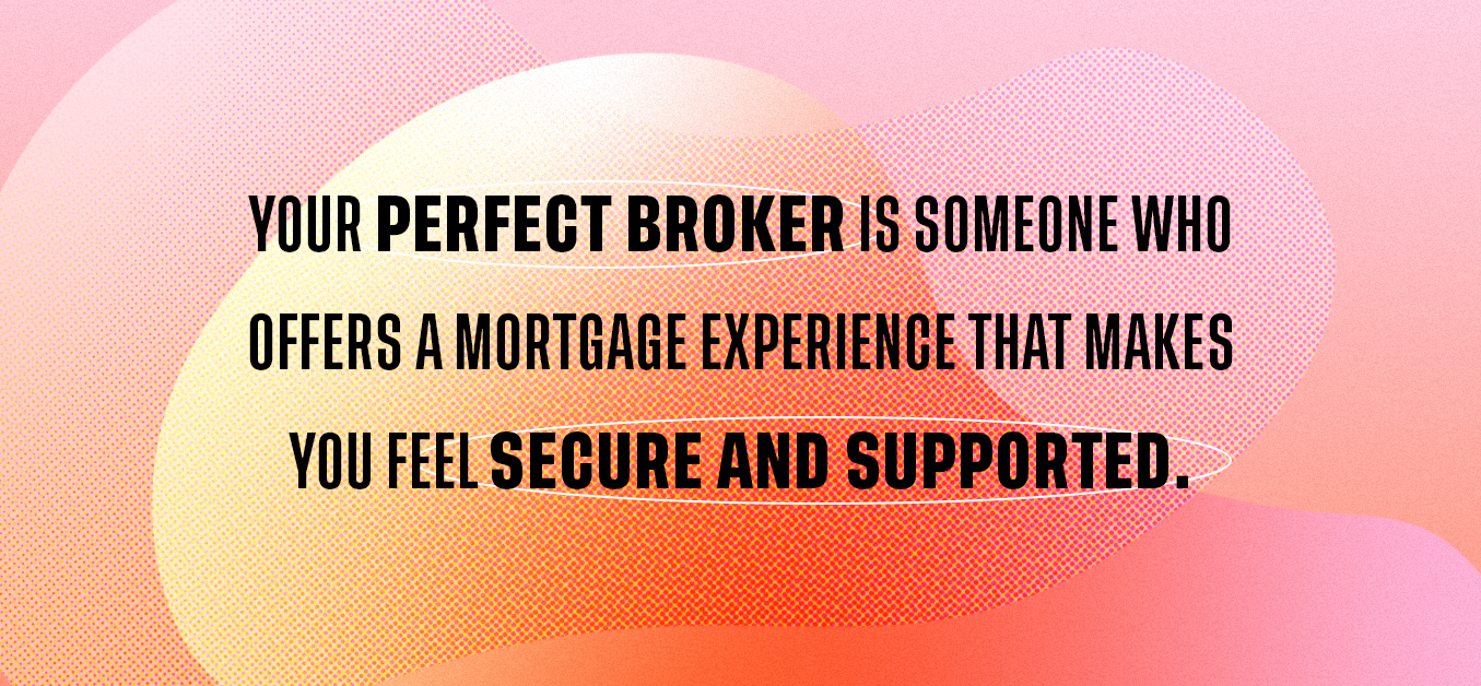 Your perfect broker is someone who offers a mortgage experience that makes you feel secure and supported.