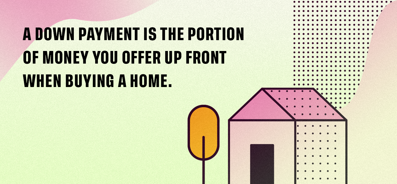 A down payment is the portion of money you offer up front when buying a home.