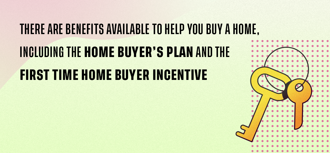 There are benefits available to help you buy a home, including the home buyer's plant and the first time home buyer incentive