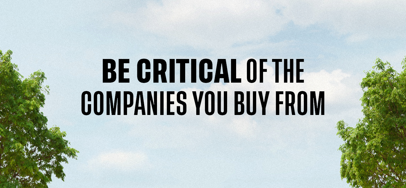 Be critical of the companies you buy from