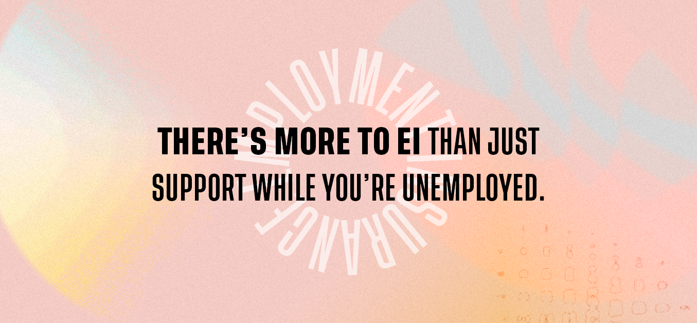 There's more to EI than just support while you're unemployed.