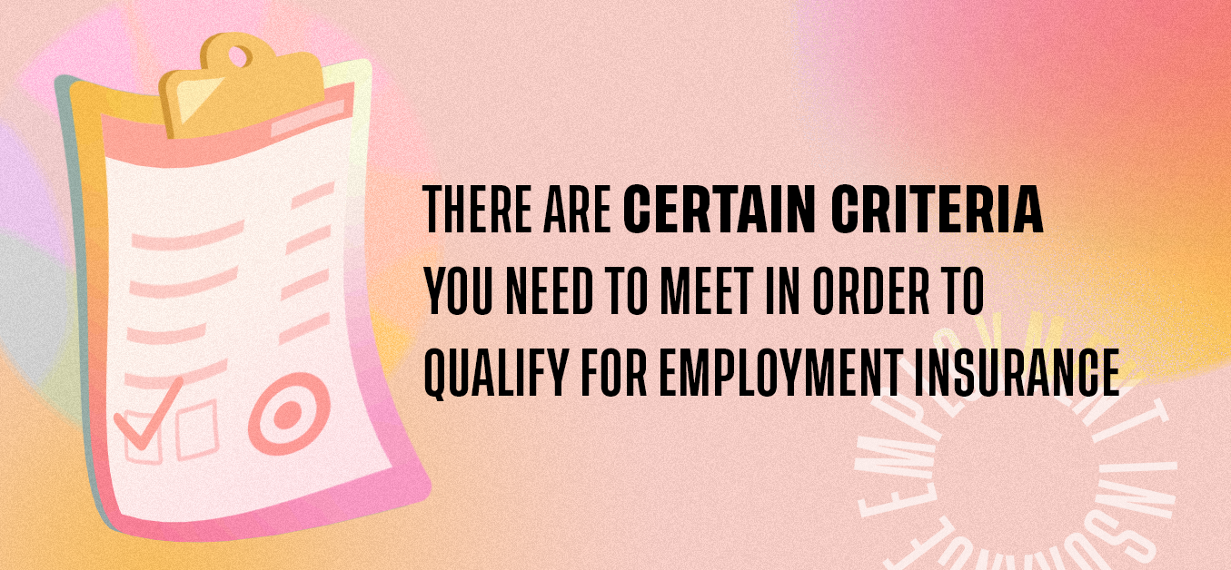 There are certain criteria you need to meet in order to qualify for employment insurance.