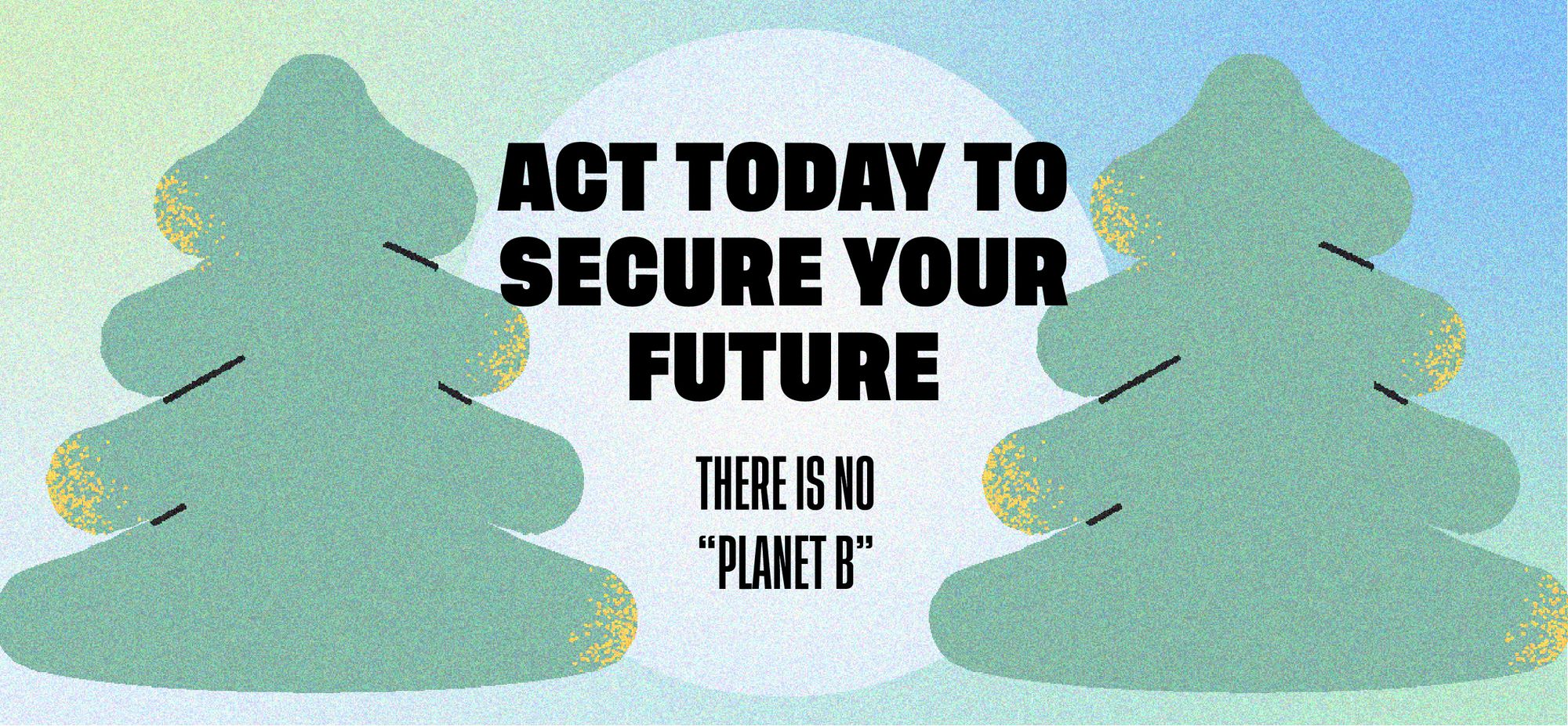 """Act today to secure your future. There is no """"Planet B""""."""