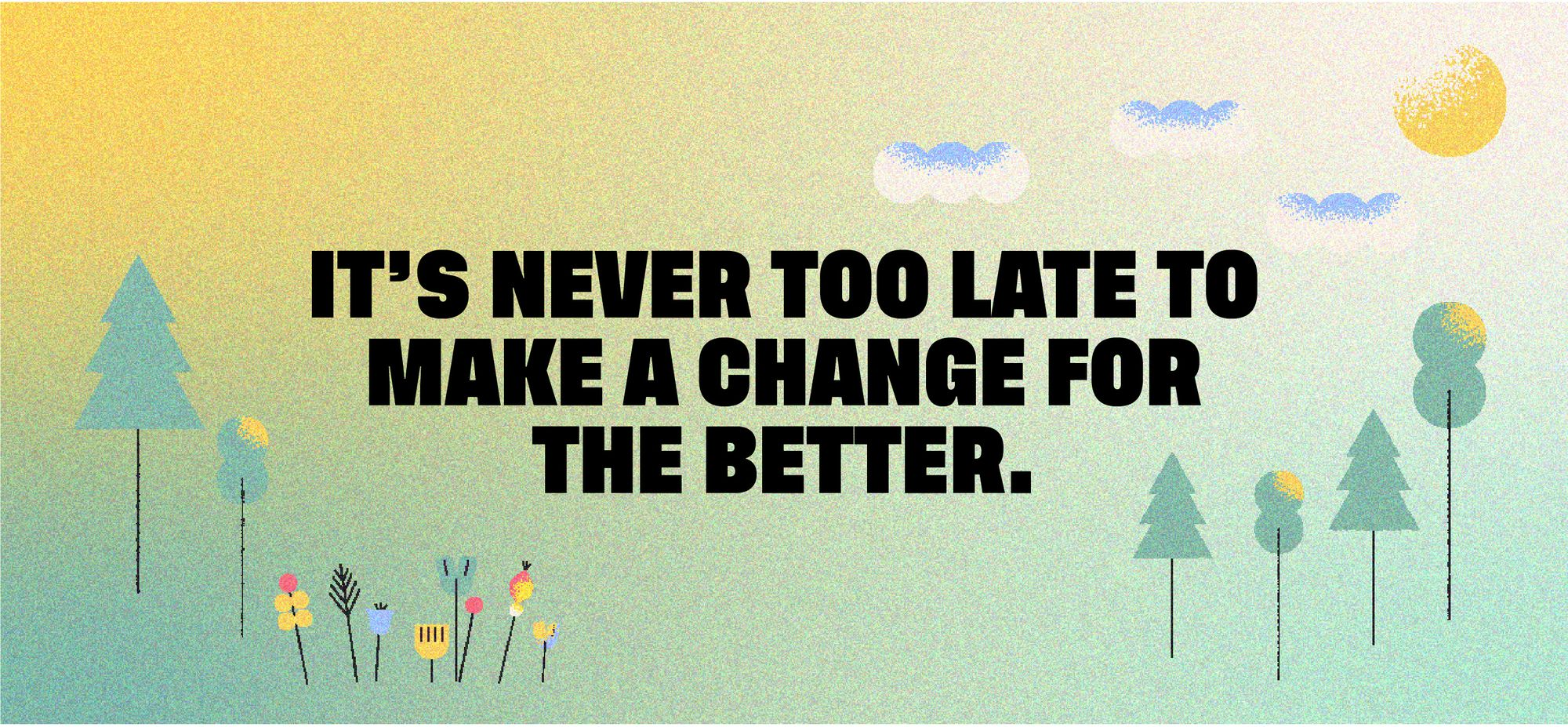 It's never too late to make a change for the better.