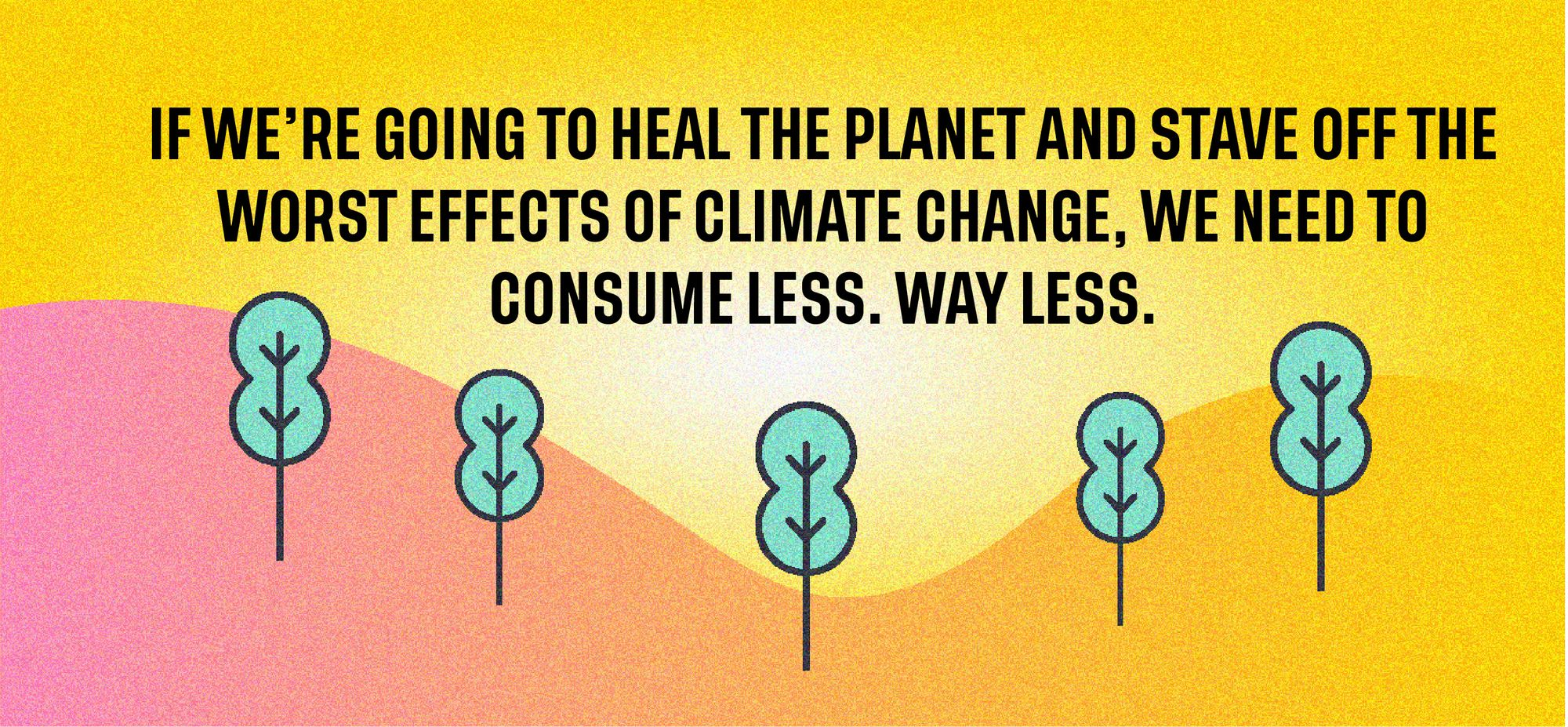 If we're going to heal the planet and stave off the worst effects of climate change, we need to change how we consume.