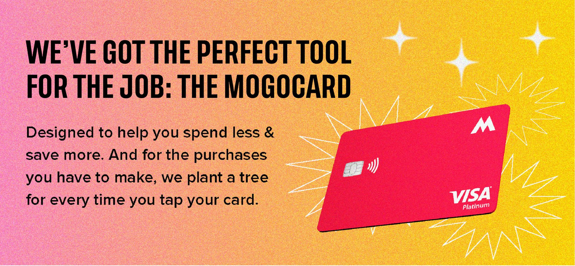 We've got the perfect tool for the job: The MogoCard. Designed to help you spend less & save more. And for the purchases you have to make, we plant a tree for every time you tap your card.