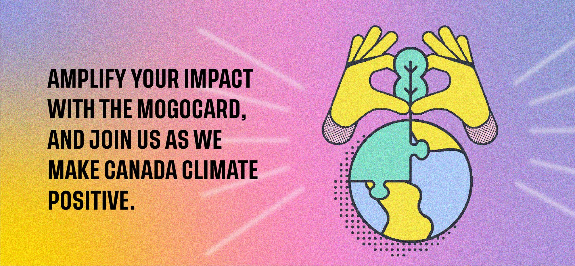 Amplify your impact with the MogoCard, and join us as we help make Canada climate positive.