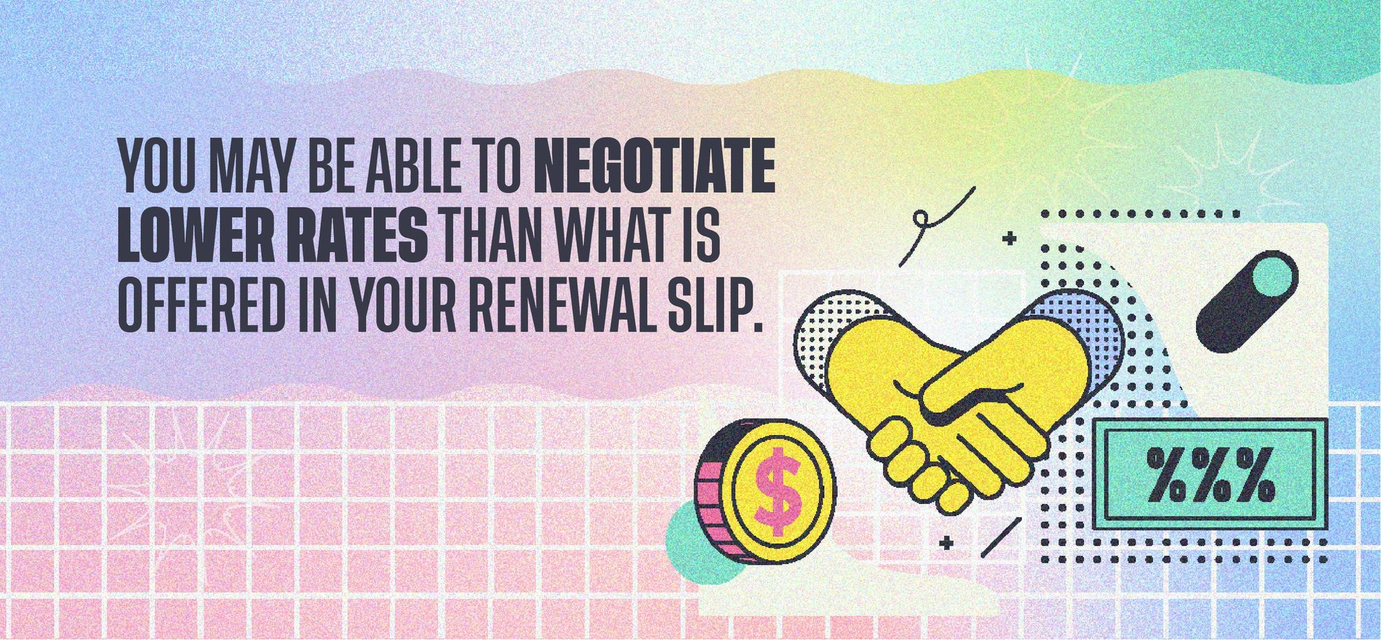 You may be able to negotiate lower rates than what is offered in your renewal slip.