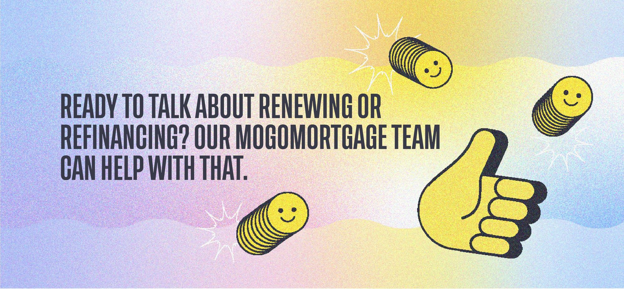 Ready to talk about renewing or refinancing? Our MogoMortgage team can help with that.