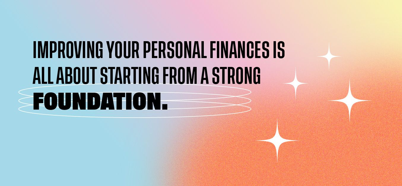 Improving your personal finances is all about starting from a strong foundation.