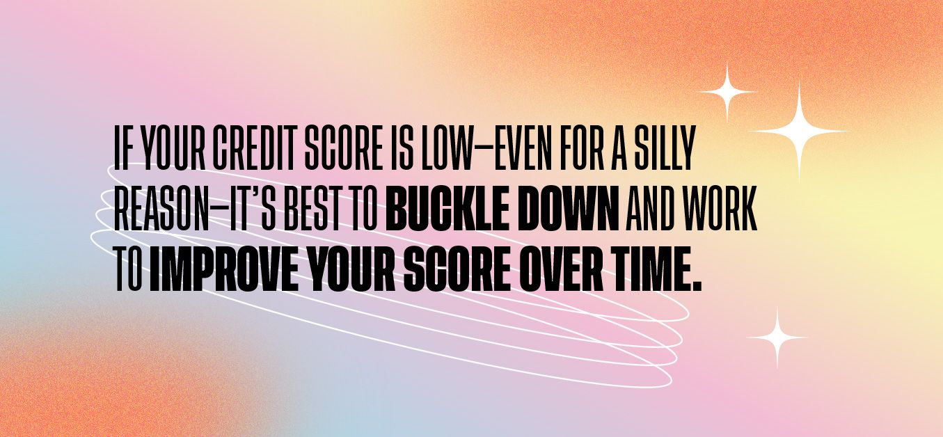 If your credit score is low—even for a silly reason—it's best to buckle down and work to improve your score over time.